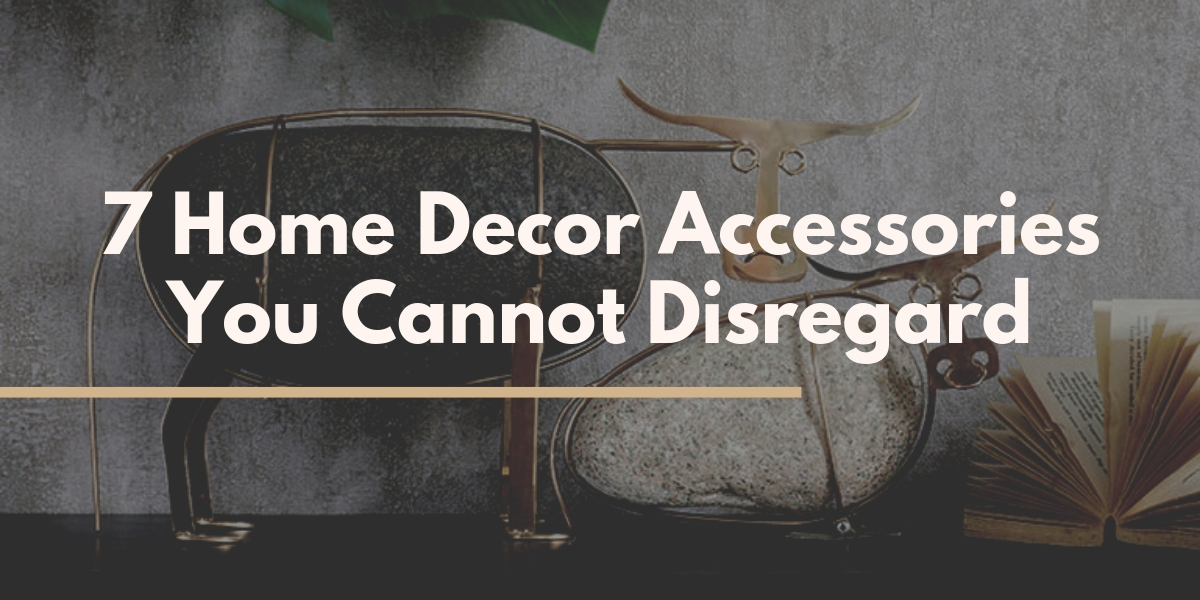 7 Home Decor Accessories You Cannot Disregard