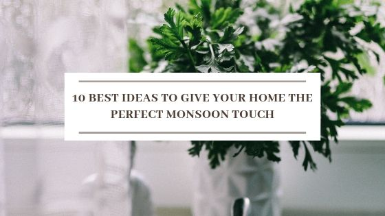 10 Best Ideas To Give Your Home The Perfect Monsoon Touch